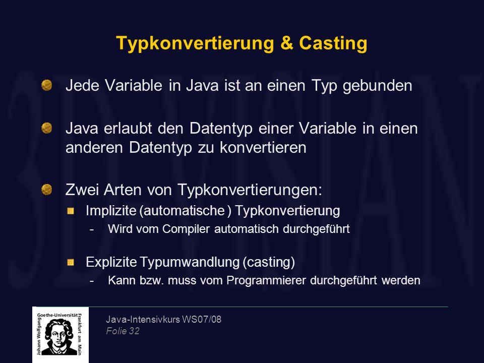 Java-Intensivkurs WS07/08 Folie 32 Typkonvertierung & Casting Jede Variable in Java ist an einen Typ gebunden Java erlaubt den Datentyp einer Variable in einen anderen Datentyp zu konvertieren Zwei Arten von Typkonvertierungen: Implizite (automatische ) Typkonvertierung -Wird vom Compiler automatisch durchgeführt Explizite Typumwandlung (casting) -Kann bzw.