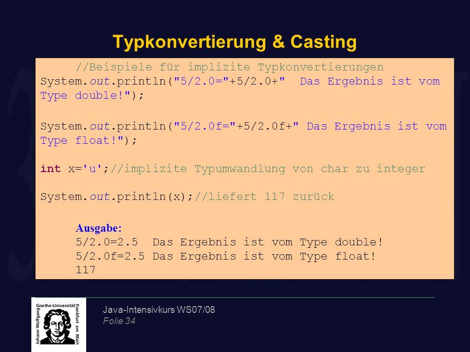 Java-Intensivkurs WS07/08 Folie 34 Typkonvertierung & Casting //Beispiele für implizite Typkonvertierungen System.out.println( 5/2.0= +5/2.0+ Das Ergebnis ist vom Type double! ); System.out.println( 5/2.0f= +5/2.0f+ Das Ergebnis ist vom Type float! ); int x= u ;//implizite Typumwandlung von char zu integer System.out.println(x);//liefert 117 zurück Ausgabe: 5/2.0=2.5 Das Ergebnis ist vom Type double.