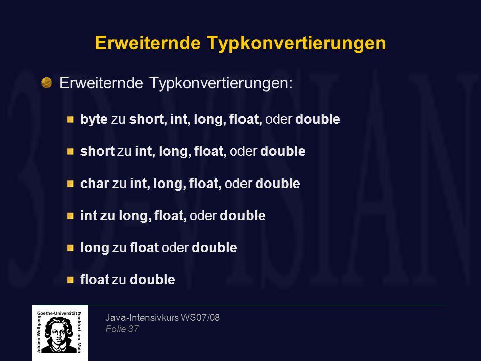 Java-Intensivkurs WS07/08 Folie 37 Erweiternde Typkonvertierungen Erweiternde Typkonvertierungen: byte zu short, int, long, float, oder double short z