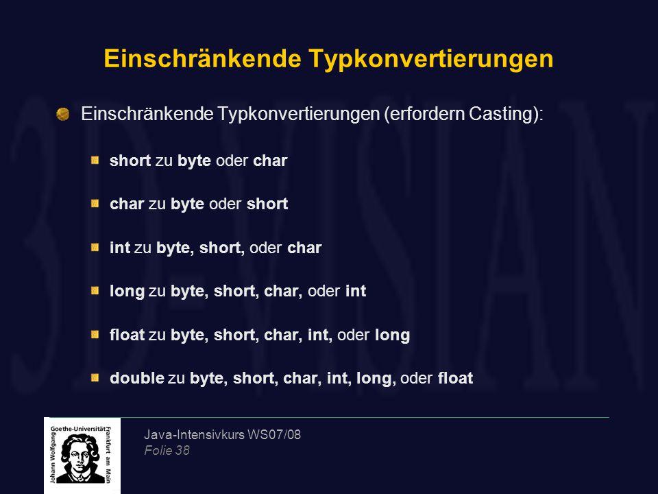 Java-Intensivkurs WS07/08 Folie 38 Einschränkende Typkonvertierungen Einschränkende Typkonvertierungen (erfordern Casting): short zu byte oder char char zu byte oder short int zu byte, short, oder char long zu byte, short, char, oder int float zu byte, short, char, int, oder long double zu byte, short, char, int, long, oder float