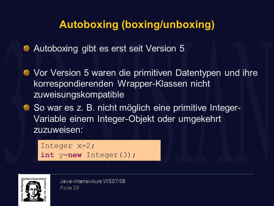 Java-Intensivkurs WS07/08 Folie 39 Autoboxing (boxing/unboxing) Autoboxing gibt es erst seit Version 5 Vor Version 5 waren die primitiven Datentypen u