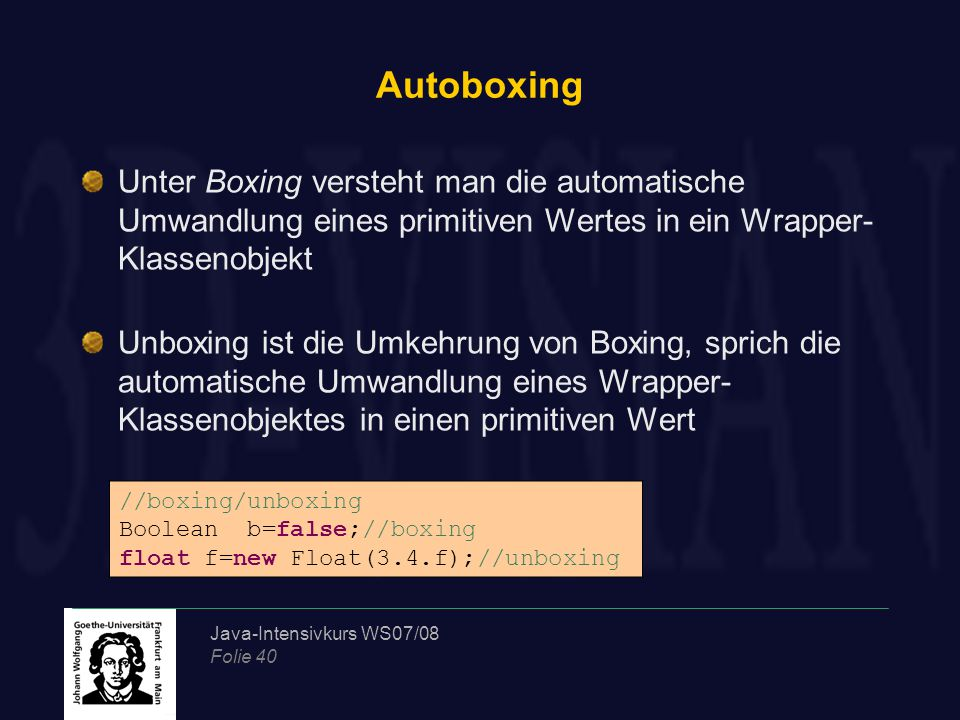 Java-Intensivkurs WS07/08 Folie 40 Autoboxing Unter Boxing versteht man die automatische Umwandlung eines primitiven Wertes in ein Wrapper- Klassenobjekt Unboxing ist die Umkehrung von Boxing, sprich die automatische Umwandlung eines Wrapper- Klassenobjektes in einen primitiven Wert //boxing/unboxing Boolean b=false;//boxing float f=new Float(3.4.f);//unboxing