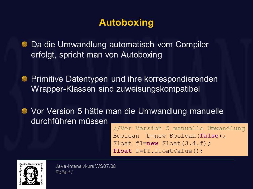 Java-Intensivkurs WS07/08 Folie 41 Autoboxing Da die Umwandlung automatisch vom Compiler erfolgt, spricht man von Autoboxing Primitive Datentypen und ihre korrespondierenden Wrapper-Klassen sind zuweisungskompatibel Vor Version 5 hätte man die Umwandlung manuelle durchführen müssen //Vor Version 5 manuelle Umwandlung Boolean b=new Boolean(false); Float f1=new Float(3.4.f); float f=f1.floatValue();