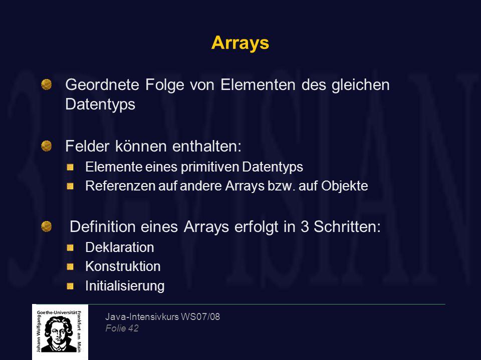 Java-Intensivkurs WS07/08 Folie 42 Arrays Geordnete Folge von Elementen des gleichen Datentyps Felder können enthalten: Elemente eines primitiven Datentyps Referenzen auf andere Arrays bzw.