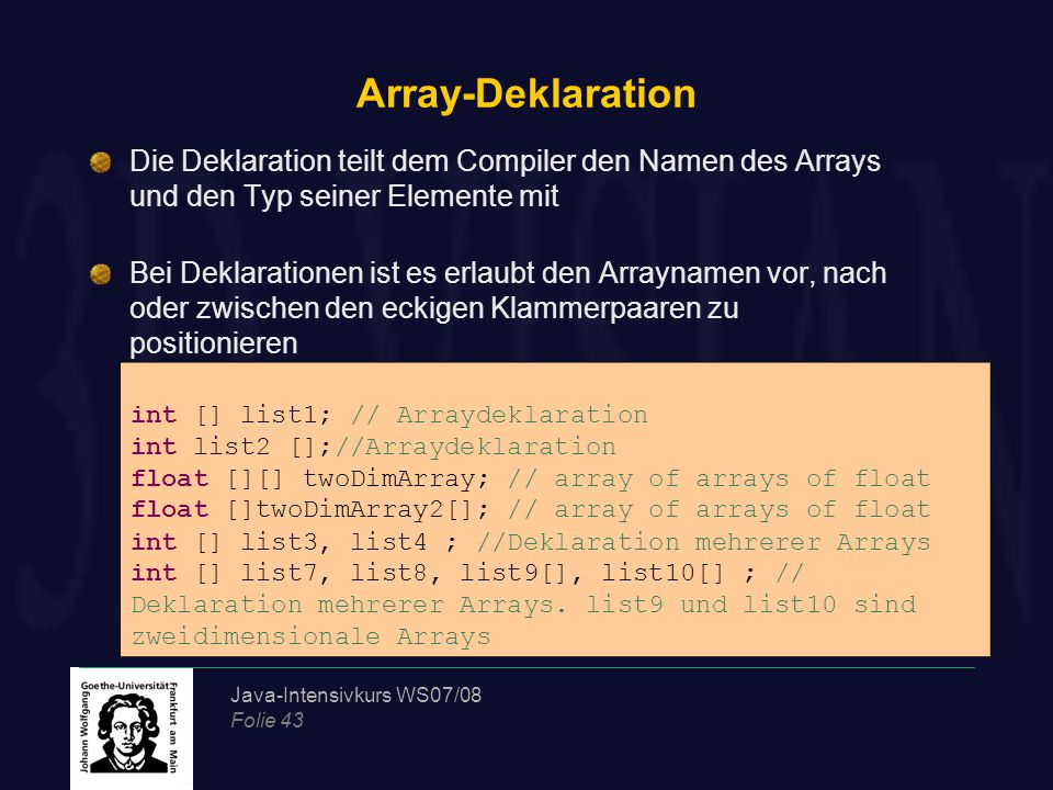 Java-Intensivkurs WS07/08 Folie 43 Array-Deklaration Die Deklaration teilt dem Compiler den Namen des Arrays und den Typ seiner Elemente mit Bei Deklarationen ist es erlaubt den Arraynamen vor, nach oder zwischen den eckigen Klammerpaaren zu positionieren int [] list1; // Arraydeklaration int list2 [];//Arraydeklaration float [][] twoDimArray; // array of arrays of float float []twoDimArray2[]; // array of arrays of float int [] list3, list4 ; //Deklaration mehrerer Arrays int [] list7, list8, list9[], list10[] ; // Deklaration mehrerer Arrays.