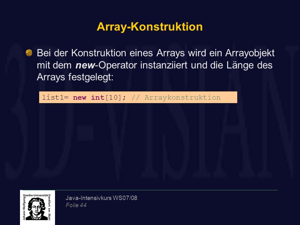 Java-Intensivkurs WS07/08 Folie 44 Array-Konstruktion Bei der Konstruktion eines Arrays wird ein Arrayobjekt mit dem new-Operator instanziiert und die Länge des Arrays festgelegt: list1= new int[10]; // Arraykonstruktion