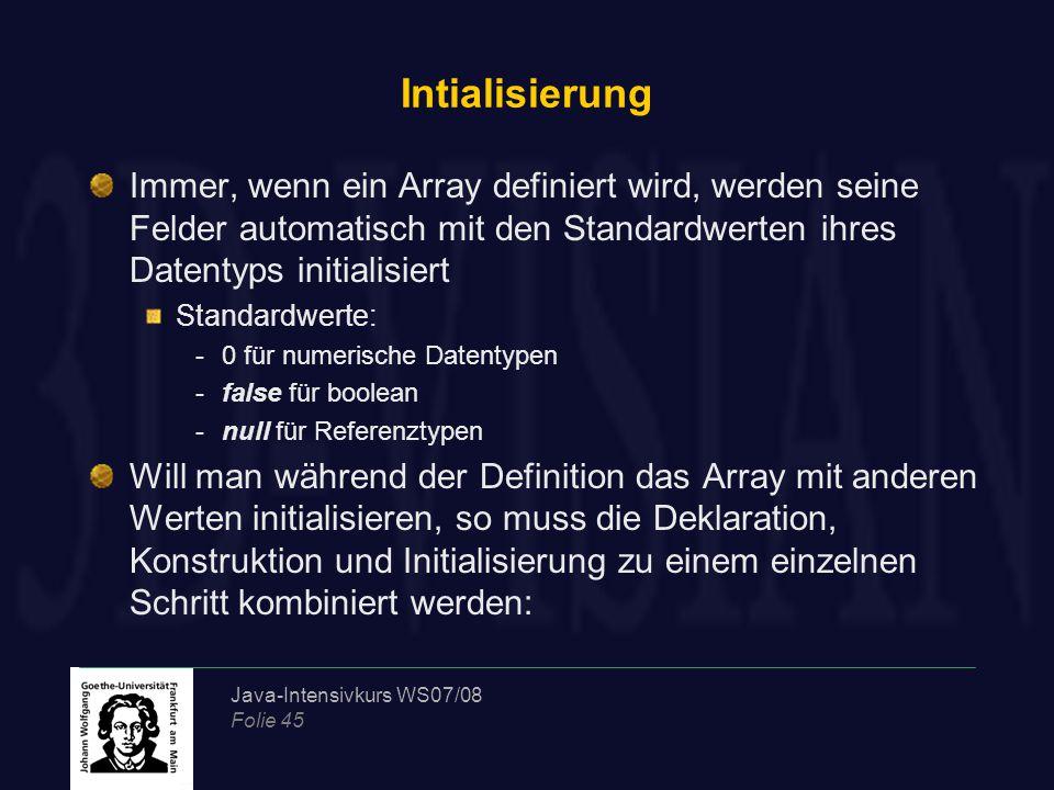 Java-Intensivkurs WS07/08 Folie 45 Intialisierung Immer, wenn ein Array definiert wird, werden seine Felder automatisch mit den Standardwerten ihres Datentyps initialisiert Standardwerte: -0 für numerische Datentypen -false für boolean -null für Referenztypen Will man während der Definition das Array mit anderen Werten initialisieren, so muss die Deklaration, Konstruktion und Initialisierung zu einem einzelnen Schritt kombiniert werden: