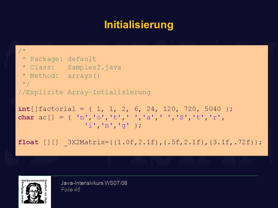 Java-Intensivkurs WS07/08 Folie 46 Initialisierung /* * Package: default * Class: Samples2.java * Method: arrays() */ //Explizite Array-Intialisierung
