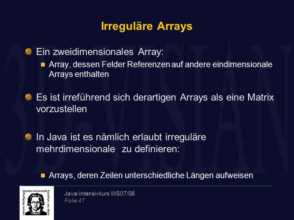 Java-Intensivkurs WS07/08 Folie 47 Irreguläre Arrays Ein zweidimensionales Array: Array, dessen Felder Referenzen auf andere eindimensionale Arrays enthalten Es ist irreführend sich derartigen Arrays als eine Matrix vorzustellen In Java ist es nämlich erlaubt irreguläre mehrdimensionale zu definieren: Arrays, deren Zeilen unterschiedliche Längen aufweisen