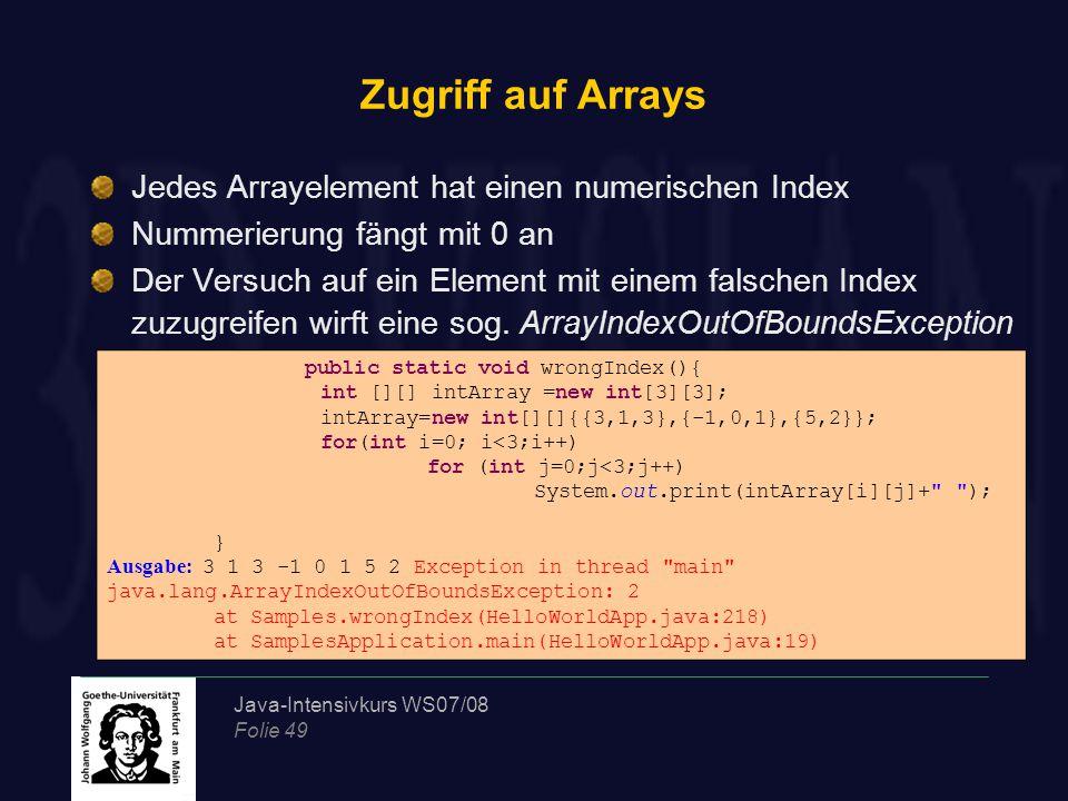 Java-Intensivkurs WS07/08 Folie 49 Zugriff auf Arrays Jedes Arrayelement hat einen numerischen Index Nummerierung fängt mit 0 an Der Versuch auf ein Element mit einem falschen Index zuzugreifen wirft eine sog.