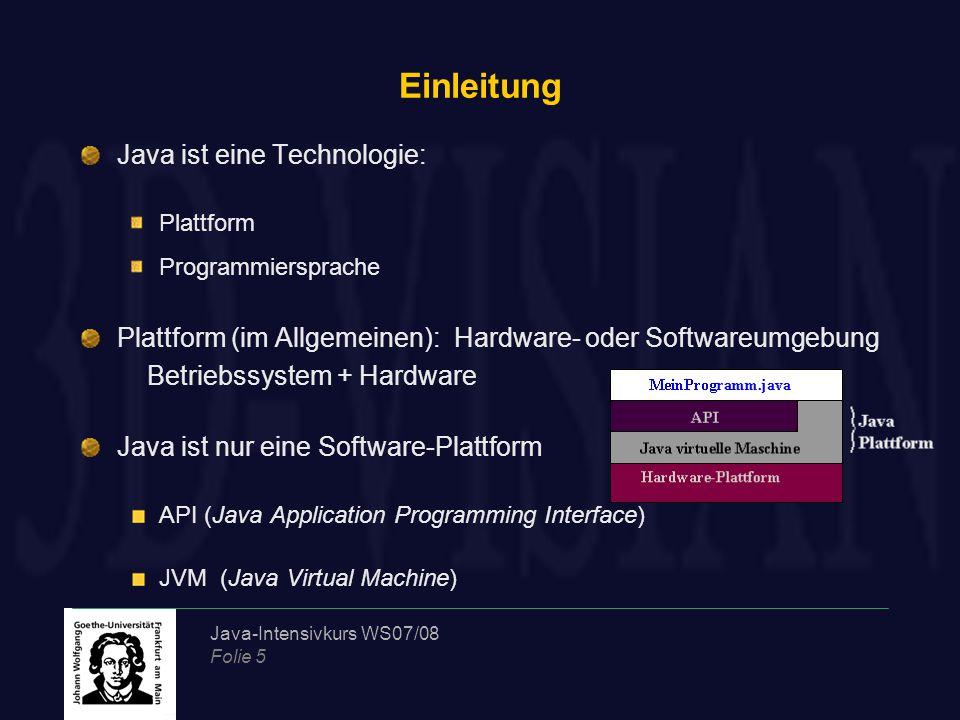 Java-Intensivkurs WS07/08 Folie 5 Einleitung Java ist eine Technologie: Plattform Programmiersprache Plattform (im Allgemeinen): Hardware- oder Softwareumgebung Betriebssystem + Hardware Java ist nur eine Software-Plattform API (Java Application Programming Interface) JVM (Java Virtual Machine)