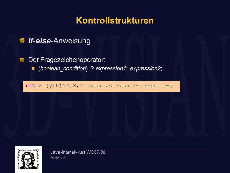 Java-Intensivkurs WS07/08 Folie 50 Kontrollstrukturen if-else-Anweisung Der Fragezeichenoperator: (boolean_condition) ? expression1: expression2; int