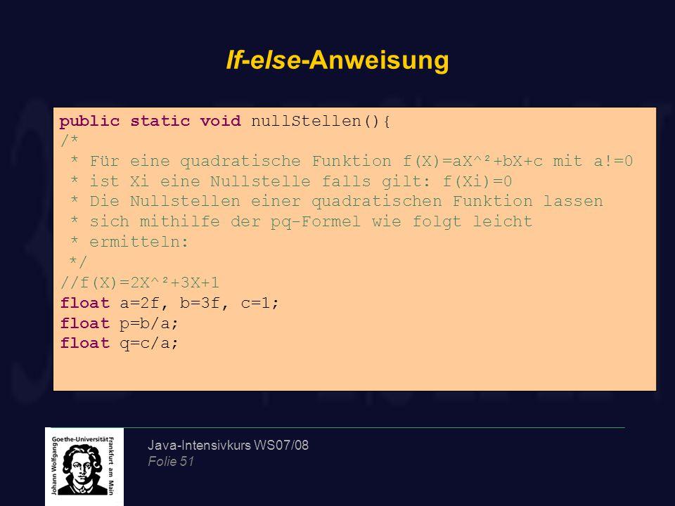 Java-Intensivkurs WS07/08 Folie 51 If-else-Anweisung Asöldfk public static void nullStellen(){ /* * Für eine quadratische Funktion f(X)=aX^²+bX+c mit a!=0 * ist Xi eine Nullstelle falls gilt: f(Xi)=0 * Die Nullstellen einer quadratischen Funktion lassen * sich mithilfe der pq-Formel wie folgt leicht * ermitteln: */ //f(X)=2X^²+3X+1 float a=2f, b=3f, c=1; float p=b/a; float q=c/a;