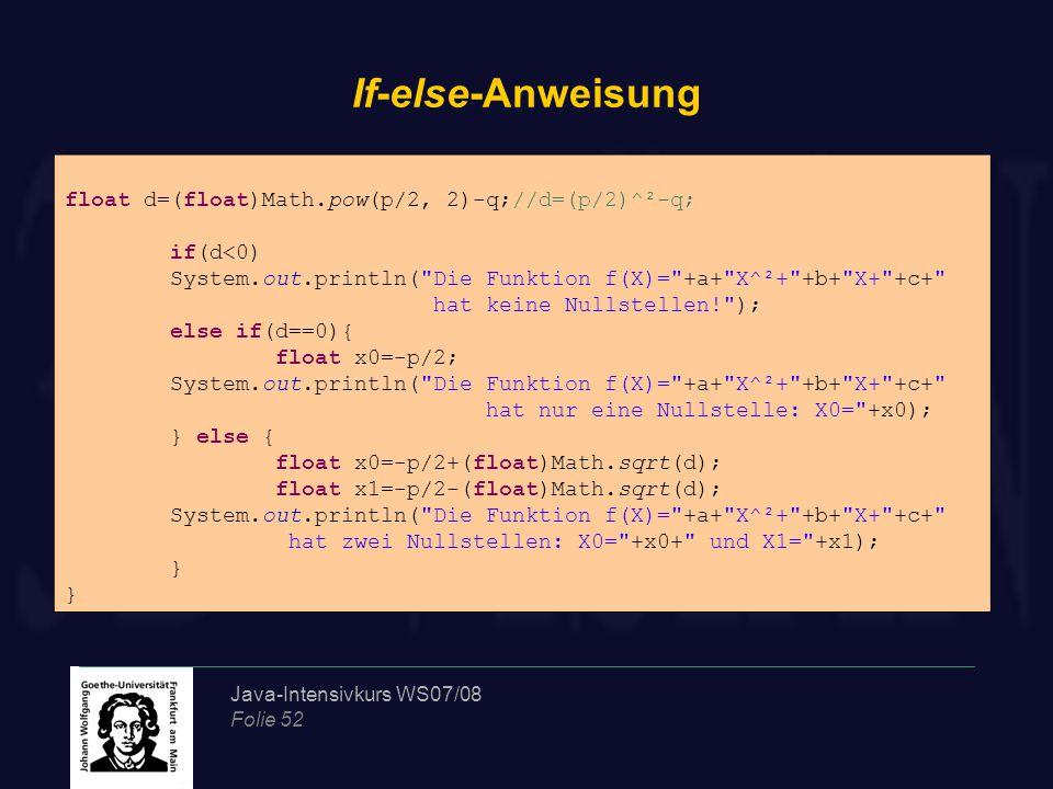 Java-Intensivkurs WS07/08 Folie 52 If-else-Anweisung float d=(float)Math.pow(p/2, 2)-q;//d=(p/2)^²-q; if(d<0) System.out.println(