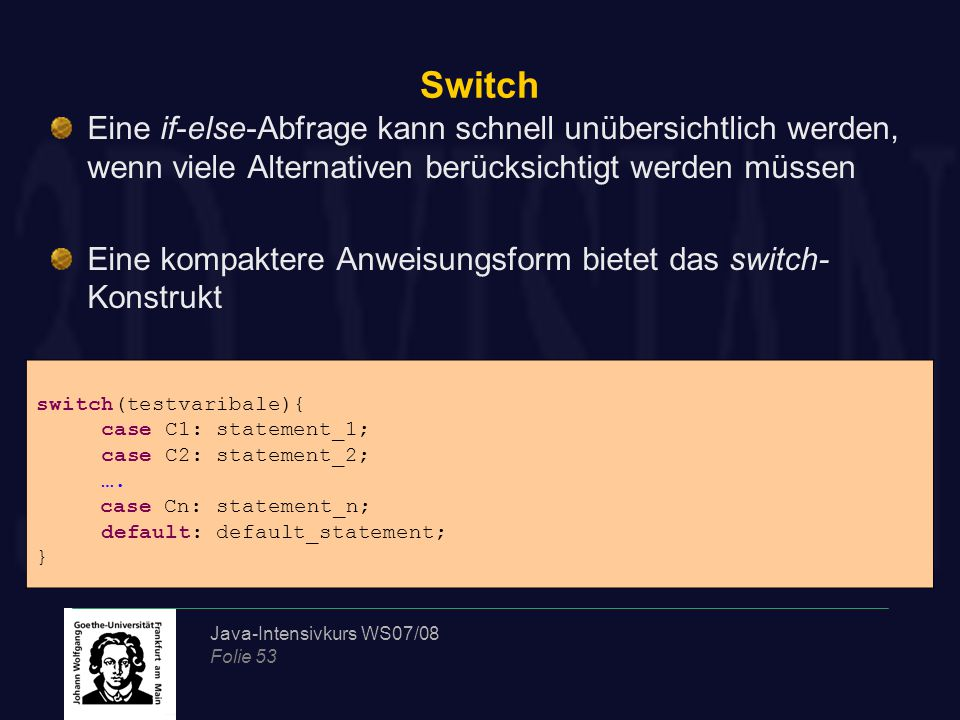 Java-Intensivkurs WS07/08 Folie 53 Switch Eine if-else-Abfrage kann schnell unübersichtlich werden, wenn viele Alternativen berücksichtigt werden müssen Eine kompaktere Anweisungsform bietet das switch- Konstrukt switch(testvaribale){ case C1: statement_1; case C2: statement_2; ….