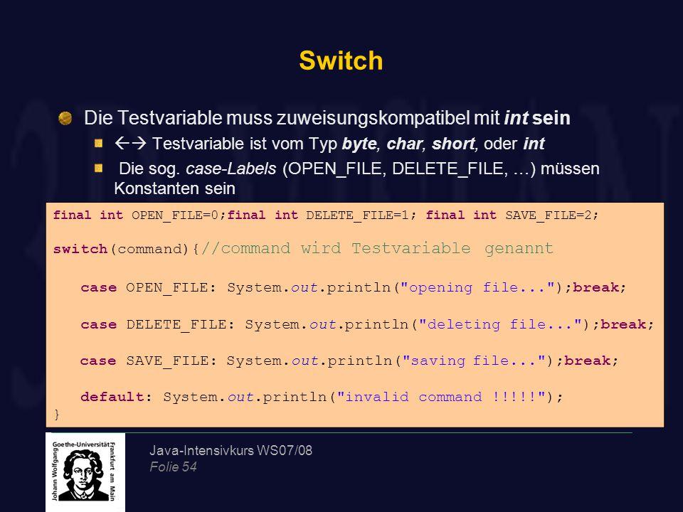 Java-Intensivkurs WS07/08 Folie 54 Switch Die Testvariable muss zuweisungskompatibel mit int sein  Testvariable ist vom Typ byte, char, short, oder int Die sog.