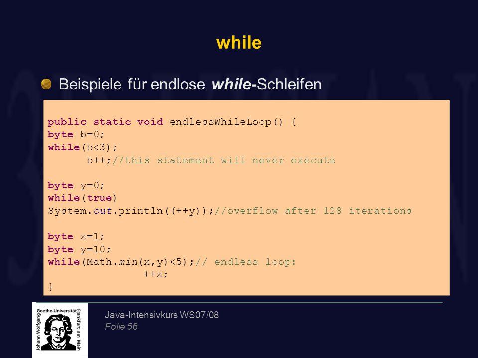 Java-Intensivkurs WS07/08 Folie 56 while Beispiele für endlose while-Schleifen public static void endlessWhileLoop() { byte b=0; while(b<3); b++;//thi