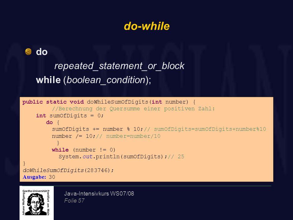 Java-Intensivkurs WS07/08 Folie 58 for-Schleife for(statement; boolean_condition;expression) statement_block public static void fibbonacci(int n) { int fib1 = 0, fib2 = 1; int fib = fib1 + fib2; for (int i = 3; i <= n; i++) { fib1 = fib2; fib2 = fib; fib = fib1 + fib2; } System.out.println(fib); } Samples.fibbonacci(11); Ausgabe: 89