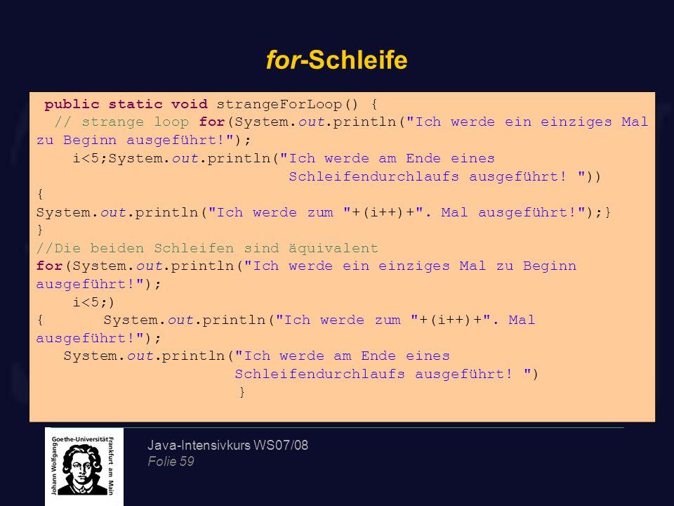 Java-Intensivkurs WS07/08 Folie 59 for-Schleife public static void strangeForLoop() { // strange loop for(System.out.println( Ich werde ein einziges Mal zu Beginn ausgeführt! ); i<5;System.out.println( Ich werde am Ende eines Schleifendurchlaufs ausgeführt.