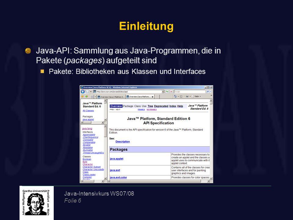 Java-Intensivkurs WS07/08 Folie 6 Einleitung Java-API: Sammlung aus Java-Programmen, die in Pakete (packages) aufgeteilt sind Pakete: Bibliotheken aus Klassen und Interfaces