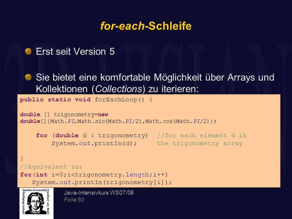 Java-Intensivkurs WS07/08 Folie 60 for-each-Schleife Erst seit Version 5 Sie bietet eine komfortable Möglichkeit über Arrays und Kollektionen (Collections) zu iterieren: public static void forEachLoop() { double [] trigonometry=new double[]{Math.PI,Math.sin(Math.PI/2),Math.cos(Math.PI/2)}; for (double d : trigonometry) //for each element d in System.out.println(d); the trigonometry array } //äquivalent zu: for(int i=0;i<trigonometry.length;i++) System.out.println(trigonometry[i]);