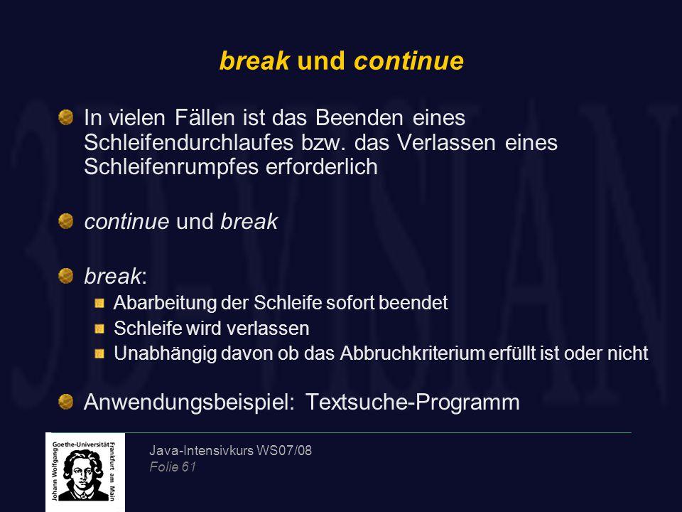Java-Intensivkurs WS07/08 Folie 61 break und continue In vielen Fällen ist das Beenden eines Schleifendurchlaufes bzw. das Verlassen eines Schleifenru