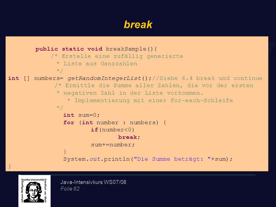Java-Intensivkurs WS07/08 Folie 62 break public static void breakSample(){ /* Erstelle eine zufällig generierte * Liste aus Ganzzahlen */ int [] numbers= getRandomIntegerList();//Siehe 6.4 break und continue /* Ermittle die Summe aller Zahlen, die vor der ersten * negativen Zahl in der Liste vorkommen.