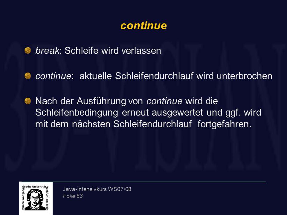 Java-Intensivkurs WS07/08 Folie 63 continue break: Schleife wird verlassen continue: aktuelle Schleifendurchlauf wird unterbrochen Nach der Ausführung von continue wird die Schleifenbedingung erneut ausgewertet und ggf.