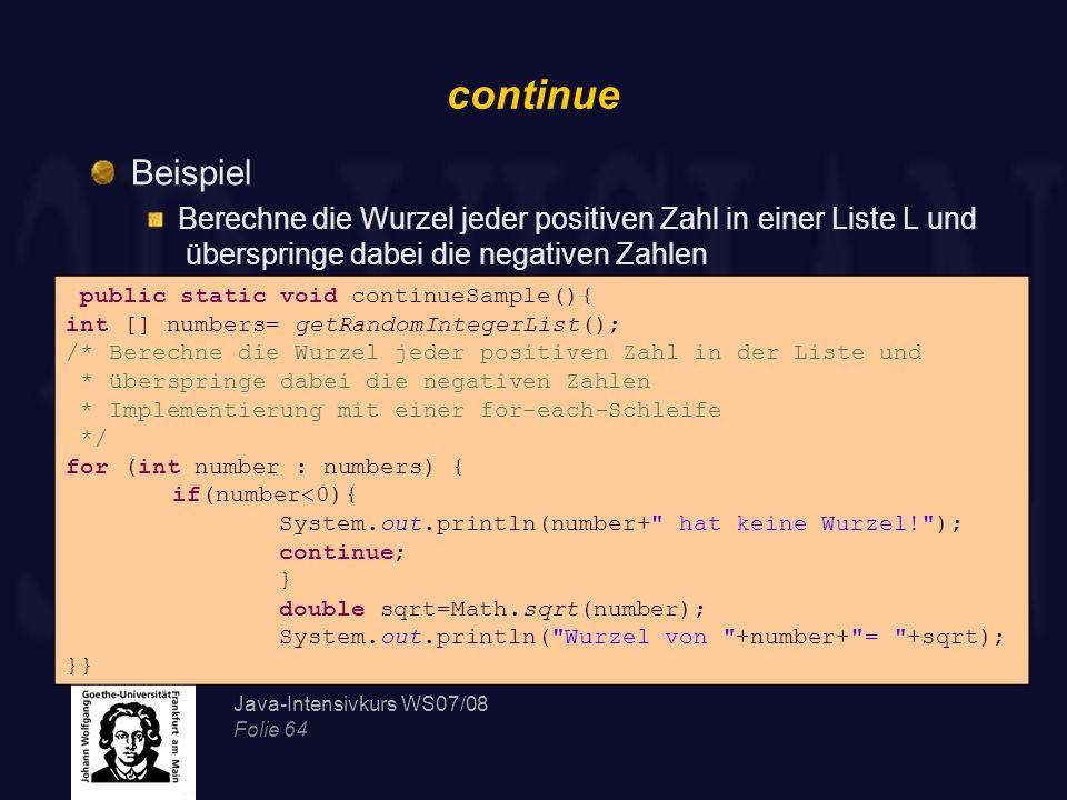 Java-Intensivkurs WS07/08 Folie 64 continue Beispiel Berechne die Wurzel jeder positiven Zahl in einer Liste L und überspringe dabei die negativen Zah