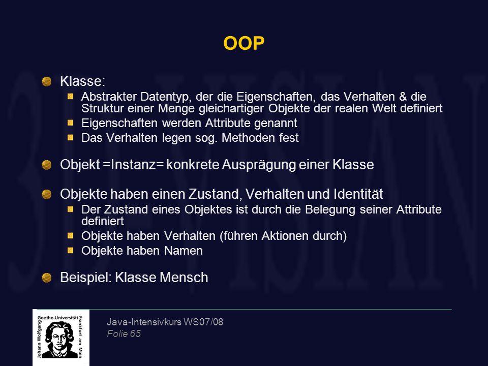 Java-Intensivkurs WS07/08 Folie 65 OOP Klasse: Abstrakter Datentyp, der die Eigenschaften, das Verhalten & die Struktur einer Menge gleichartiger Obje
