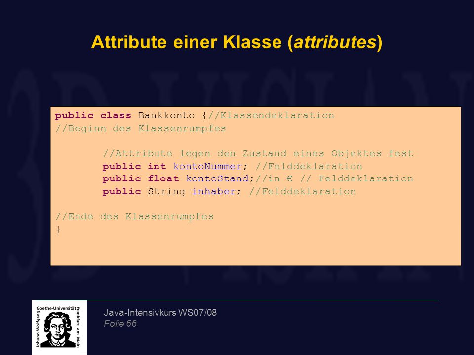 Java-Intensivkurs WS07/08 Folie 66 Attribute einer Klasse (attributes) public class Bankkonto {//Klassendeklaration //Beginn des Klassenrumpfes //Attr