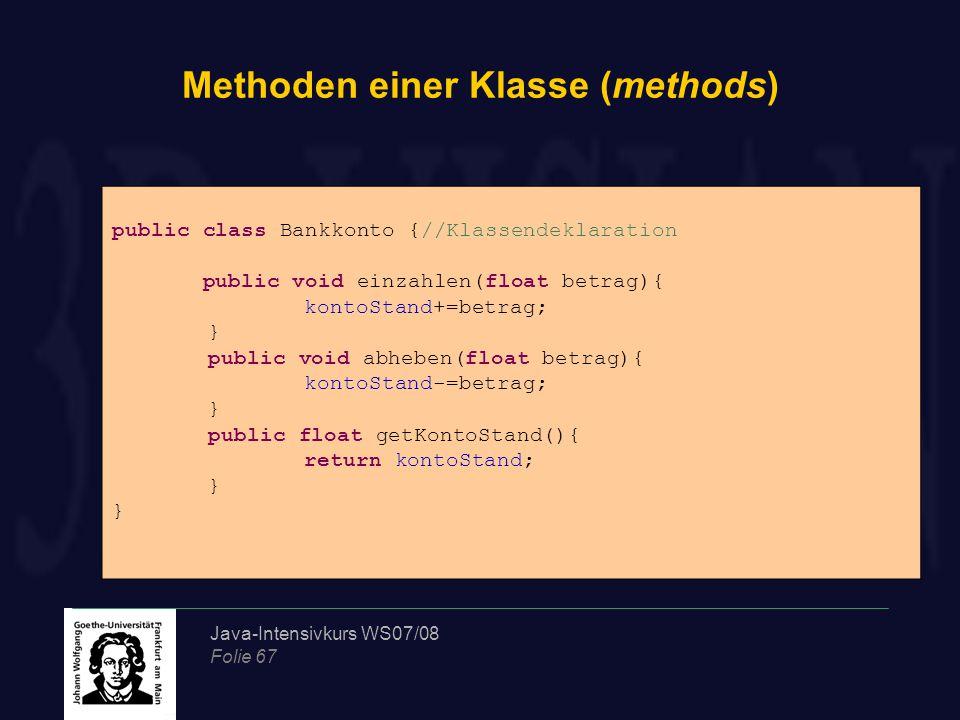 Java-Intensivkurs WS07/08 Folie 67 Methoden einer Klasse (methods) public class Bankkonto {//Klassendeklaration public void einzahlen(float betrag){ kontoStand+=betrag; } public void abheben(float betrag){ kontoStand-=betrag; } public float getKontoStand(){ return kontoStand; }