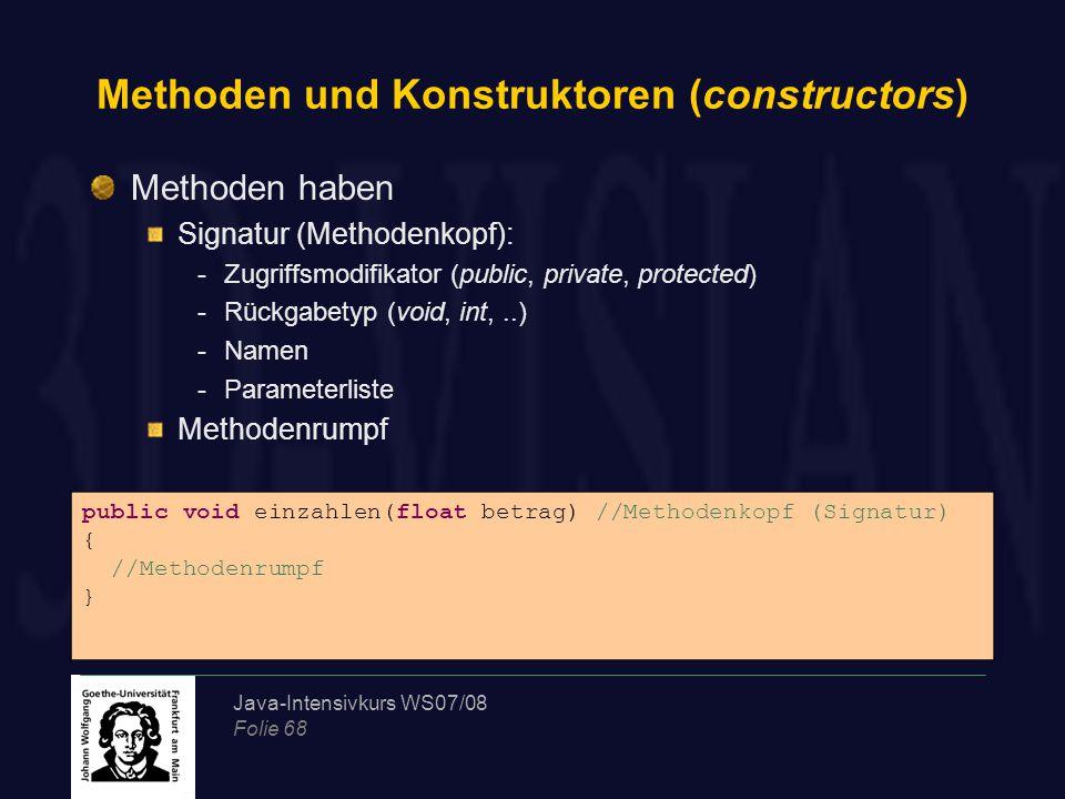 Java-Intensivkurs WS07/08 Folie 68 Methoden und Konstruktoren (constructors) Methoden haben Signatur (Methodenkopf): -Zugriffsmodifikator (public, pri