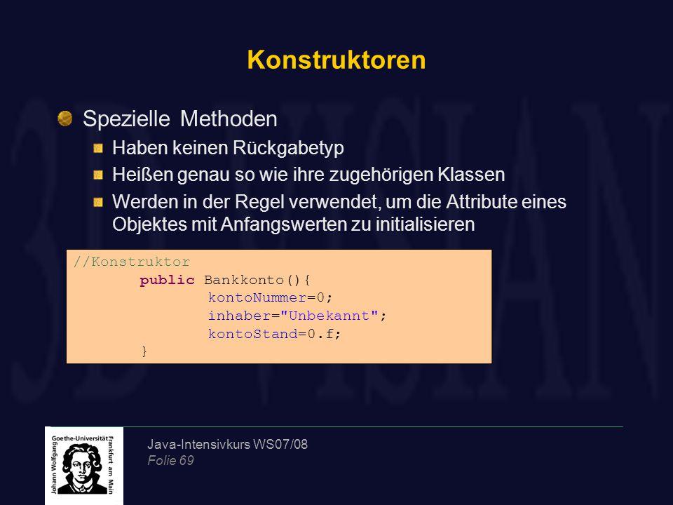 Java-Intensivkurs WS07/08 Folie 69 Konstruktoren Spezielle Methoden Haben keinen Rückgabetyp Heißen genau so wie ihre zugehörigen Klassen Werden in der Regel verwendet, um die Attribute eines Objektes mit Anfangswerten zu initialisieren //Konstruktor public Bankkonto(){ kontoNummer=0; inhaber= Unbekannt ; kontoStand=0.f; }