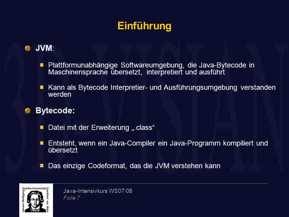 """Java-Intensivkurs WS07/08 Folie 7 Einführung JVM: Plattformunabhängige Softwareumgebung, die Java-Bytecode in Maschinensprache übersetzt, interpretiert und ausführt Kann als Bytecode Interpretier- und Ausführungsumgebung verstanden werden Bytecode: Datei mit der Erweiterung """".class Entsteht, wenn ein Java-Compiler ein Java-Programm kompiliert und übersetzt Das einzige Codeformat, das die JVM verstehen kann"""
