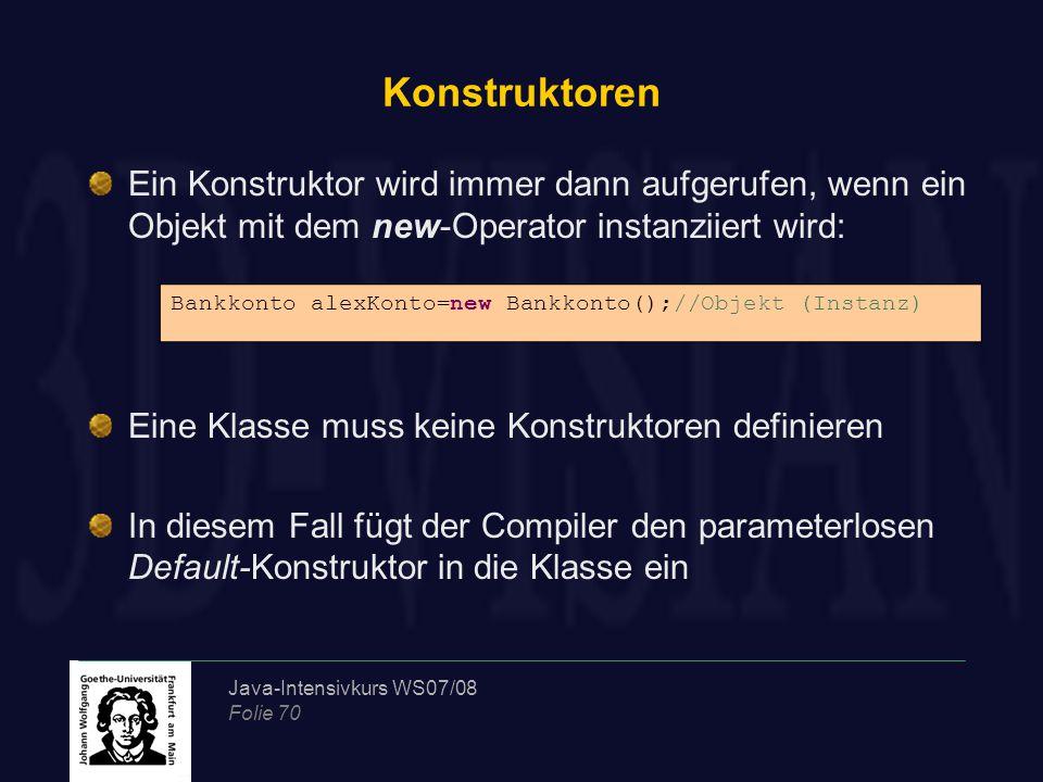 Java-Intensivkurs WS07/08 Folie 70 Konstruktoren Ein Konstruktor wird immer dann aufgerufen, wenn ein Objekt mit dem new-Operator instanziiert wird: Eine Klasse muss keine Konstruktoren definieren In diesem Fall fügt der Compiler den parameterlosen Default-Konstruktor in die Klasse ein Bankkonto alexKonto=new Bankkonto();//Objekt (Instanz)