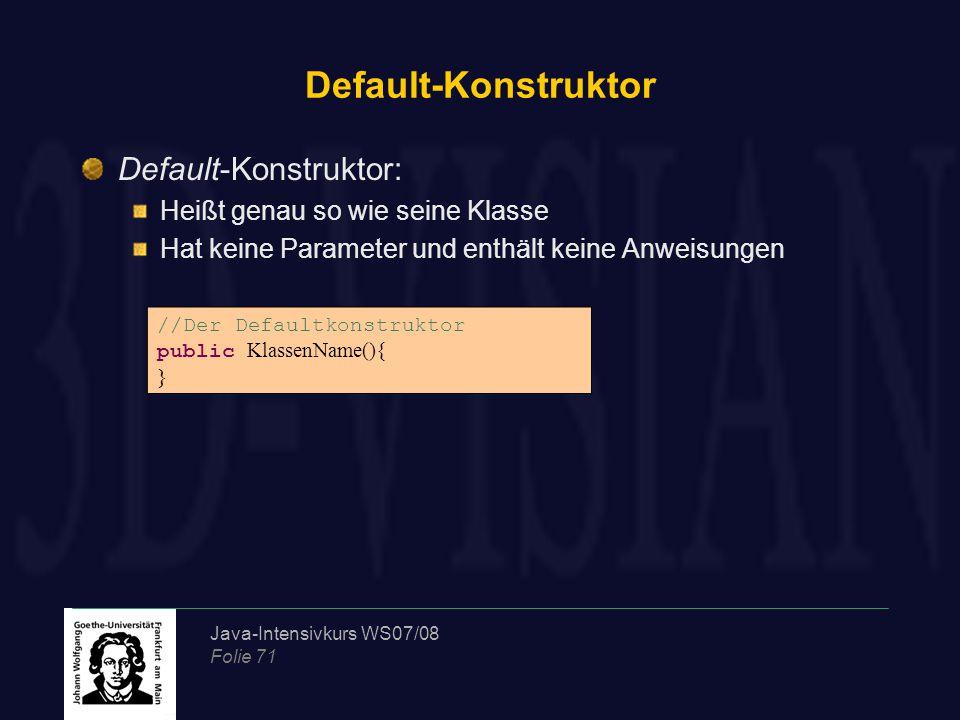 Java-Intensivkurs WS07/08 Folie 71 Default-Konstruktor Default-Konstruktor: Heißt genau so wie seine Klasse Hat keine Parameter und enthält keine Anweisungen //Der Defaultkonstruktor public KlassenName(){ }