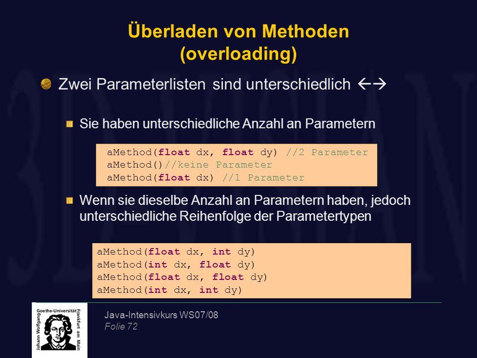 Java-Intensivkurs WS07/08 Folie 72 Überladen von Methoden (overloading) Zwei Parameterlisten sind unterschiedlich  Sie haben unterschiedliche Anzahl an Parametern Wenn sie dieselbe Anzahl an Parametern haben, jedoch unterschiedliche Reihenfolge der Parametertypen aMethod(float dx, float dy) //2 Parameter aMethod()//keine Parameter aMethod(float dx) //1 Parameter aMethod(float dx, int dy) aMethod(int dx, float dy) aMethod(float dx, float dy) aMethod(int dx, int dy)