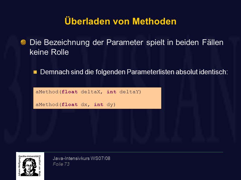 Java-Intensivkurs WS07/08 Folie 73 Überladen von Methoden Die Bezeichnung der Parameter spielt in beiden Fällen keine Rolle Demnach sind die folgenden Parameterlisten absolut identisch: aMethod(float deltaX, int deltaY) aMethod(float dx, int dy)