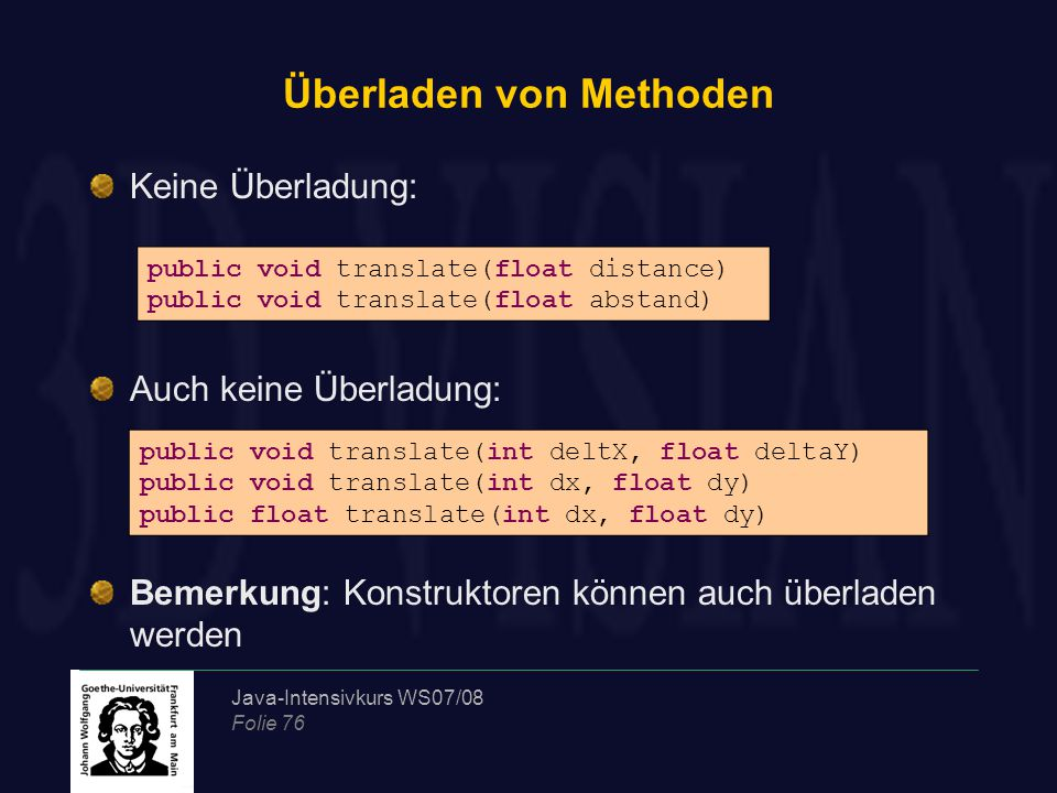 Java-Intensivkurs WS07/08 Folie 76 Überladen von Methoden Keine Überladung: Auch keine Überladung: Bemerkung: Konstruktoren können auch überladen werd
