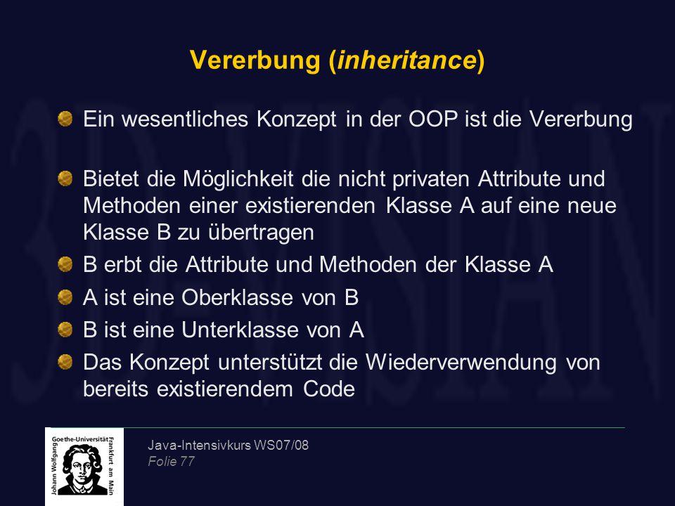 Java-Intensivkurs WS07/08 Folie 77 Vererbung (inheritance) Ein wesentliches Konzept in der OOP ist die Vererbung Bietet die Möglichkeit die nicht priv