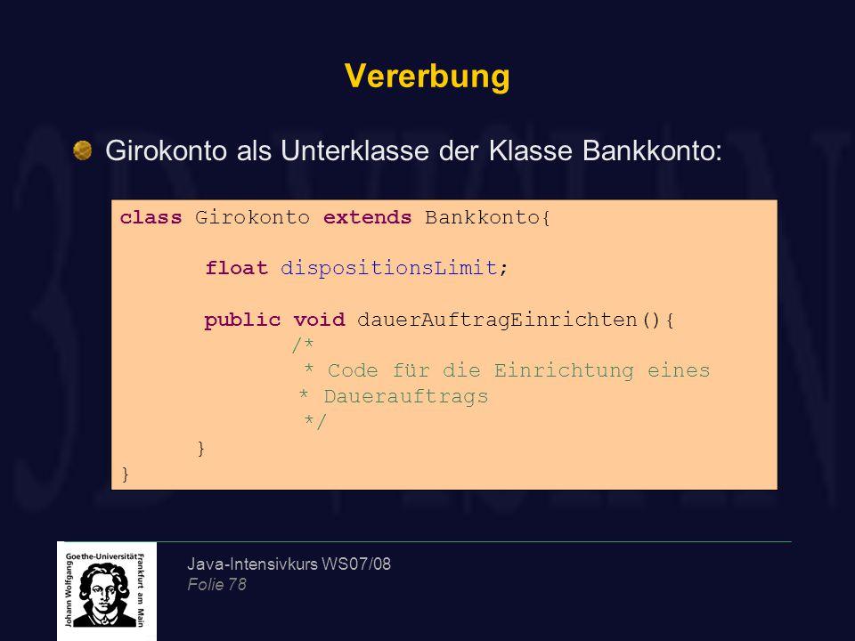 Java-Intensivkurs WS07/08 Folie 78 Vererbung Girokonto als Unterklasse der Klasse Bankkonto: class Girokonto extends Bankkonto{ float dispositionsLimit; public void dauerAuftragEinrichten(){ /* * Code für die Einrichtung eines * Dauerauftrags */ }