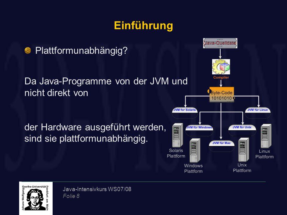 Java-Intensivkurs WS07/08 Folie 8 Einführung Plattformunabhängig? Da Java-Programme von der JVM und nicht direkt von der Hardware ausgeführt werden, s