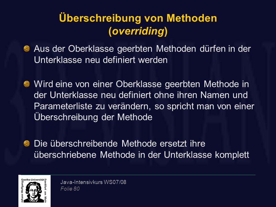 Java-Intensivkurs WS07/08 Folie 80 Überschreibung von Methoden (overriding) Aus der Oberklasse geerbten Methoden dürfen in der Unterklasse neu definie