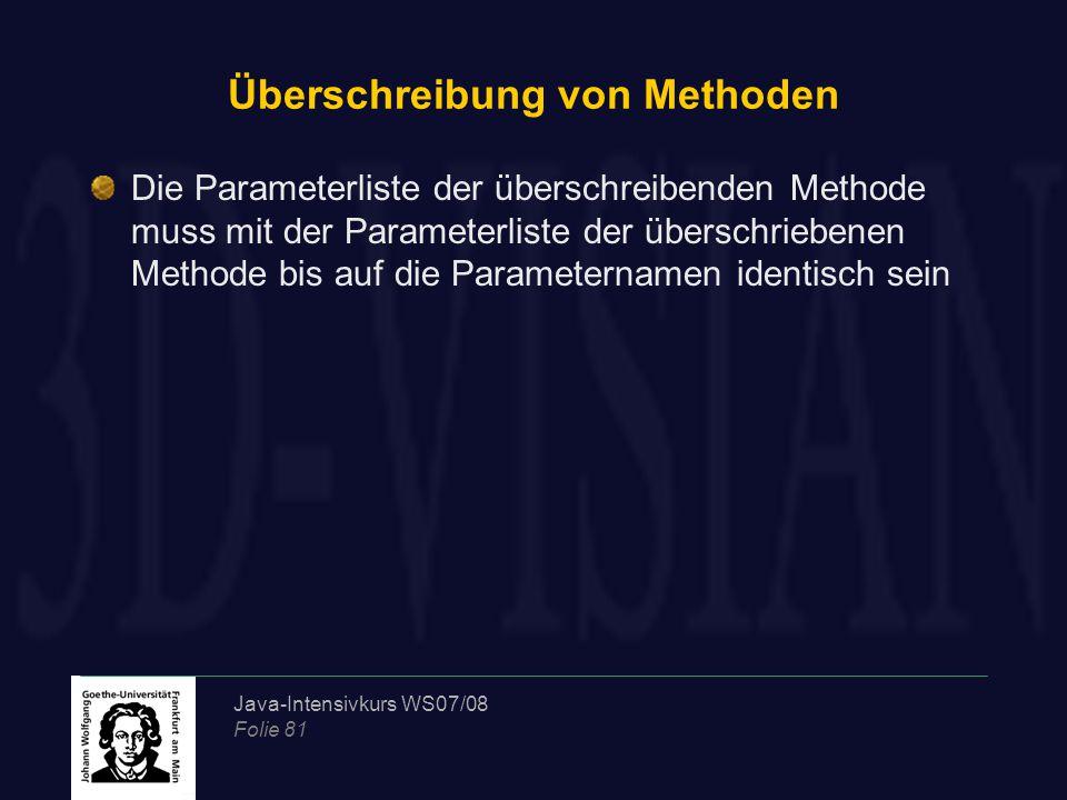 Java-Intensivkurs WS07/08 Folie 81 Überschreibung von Methoden Die Parameterliste der überschreibenden Methode muss mit der Parameterliste der überschriebenen Methode bis auf die Parameternamen identisch sein