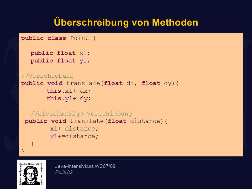 Java-Intensivkurs WS07/08 Folie 82 Überschreibung von Methoden public class Point { public float x1; public float y1; //Verschiebung public void trans
