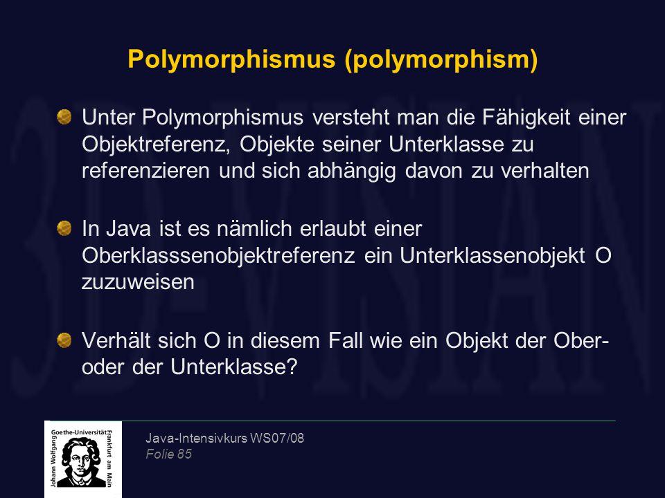Java-Intensivkurs WS07/08 Folie 85 Polymorphismus (polymorphism) Unter Polymorphismus versteht man die Fähigkeit einer Objektreferenz, Objekte seiner Unterklasse zu referenzieren und sich abhängig davon zu verhalten In Java ist es nämlich erlaubt einer Oberklasssenobjektreferenz ein Unterklassenobjekt O zuzuweisen Verhält sich O in diesem Fall wie ein Objekt der Ober- oder der Unterklasse
