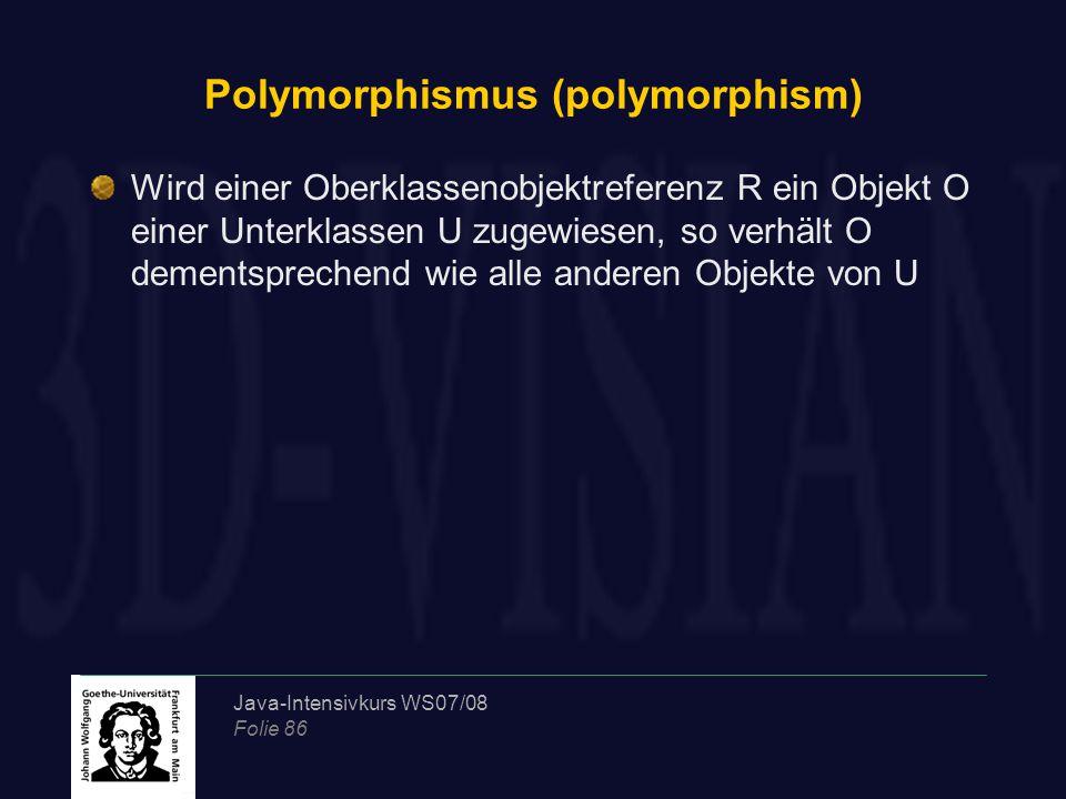 Java-Intensivkurs WS07/08 Folie 86 Polymorphismus (polymorphism) Wird einer Oberklassenobjektreferenz R ein Objekt O einer Unterklassen U zugewiesen, so verhält O dementsprechend wie alle anderen Objekte von U