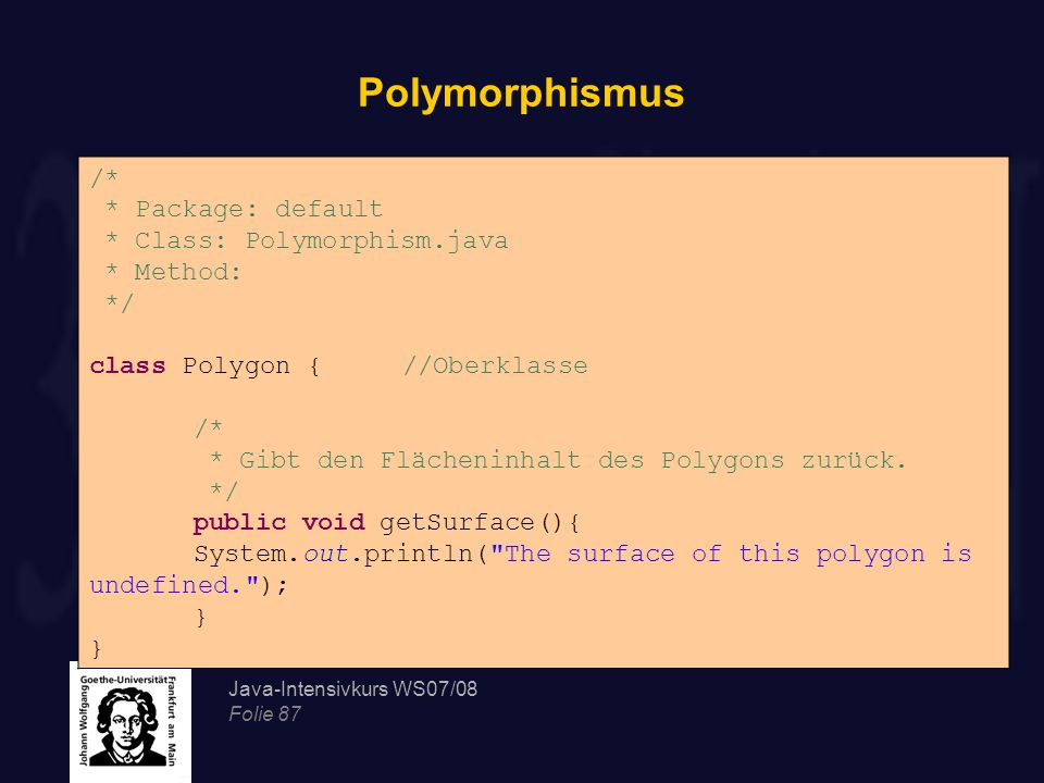 Java-Intensivkurs WS07/08 Folie 87 Polymorphismus /* * Package: default * Class: Polymorphism.java * Method: */ class Polygon {//Oberklasse /* * Gibt