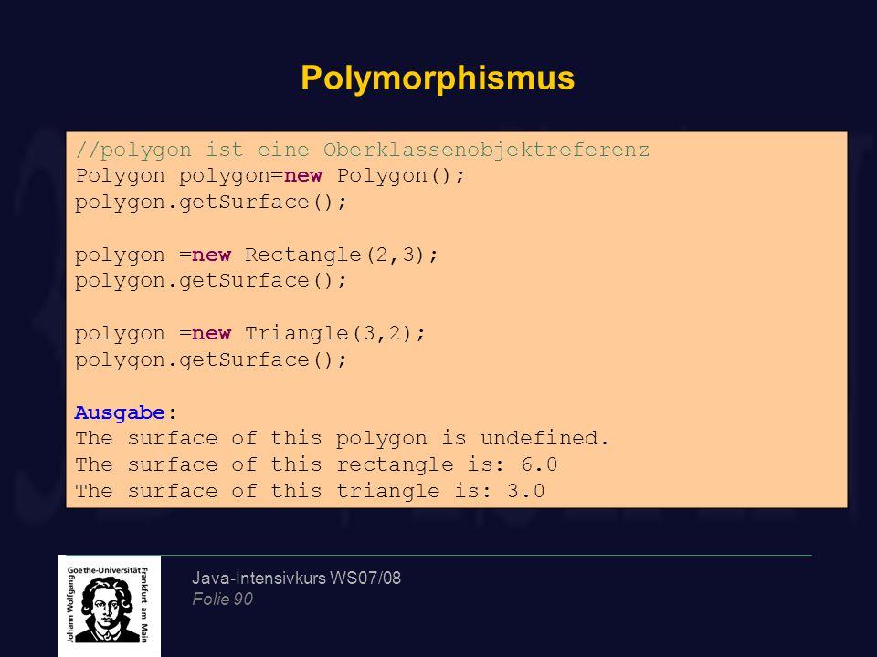 Java-Intensivkurs WS07/08 Folie 90 Polymorphismus //polygon ist eine Oberklassenobjektreferenz Polygon polygon=new Polygon(); polygon.getSurface(); po